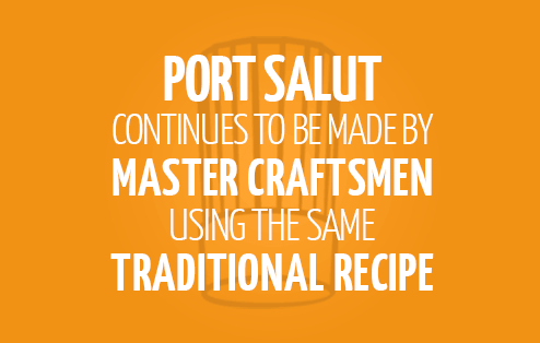 Port Salut continues to be made by master craftsmen using the same traditional recipe